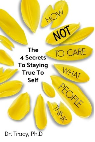How Not to Care What People Think: The 4 Secrets to Staying True to Yourself