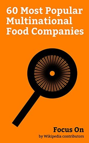 Focus On: 60 Most Popular Multinational Food Companies: McDonald's, KFC, Nestlé, Unilever, PepsiCo, The Coca-Cola Company, Burger King, Mars, Incorporated, Pizza Hut, Subway (restaurant), etc.