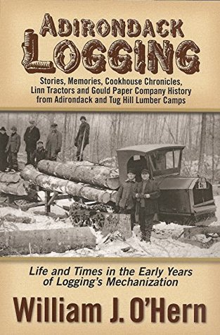 Adirondack Logging: Stories, Memories, Linn Tractors, Gould Paper Company History, and Cookhouse Chronicles from Lumber Camps