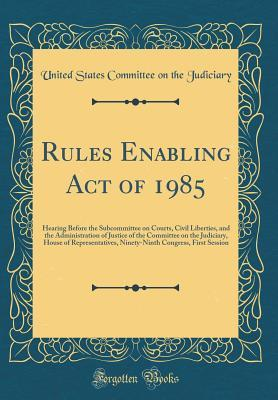 Rules Enabling Act of 1985: Hearing Before the Subcommittee on Courts, Civil Liberties, and the Administration of Justice of the Committee on the Judiciary, House of Representatives, Ninety-Ninth Congress, First Session