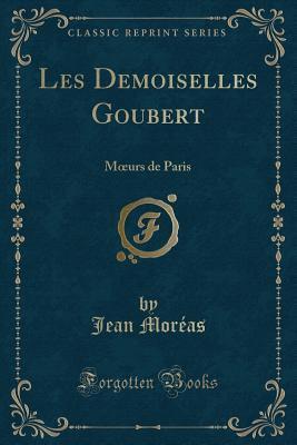 Les Demoiselles Goubert: Moeurs de Paris (Classic Reprint)