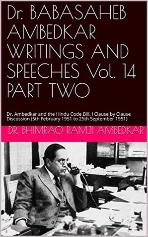 Dr. BABASAHEB AMBEDKAR WRITINGS AND SPEECHES Vol. 14 PART TWO: Dr. Ambedkar and the Hindu Code Bill. l Clause by Clause Discussion (5th February 1951 to 25th September 1951)