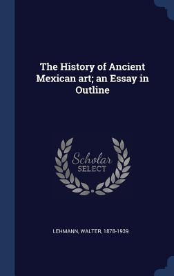 The History of Ancient Mexican Art; An Essay in Outline