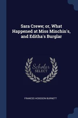 Sara Crewe; Or, What Happened at Miss Minchin's, and Editha's Burglar