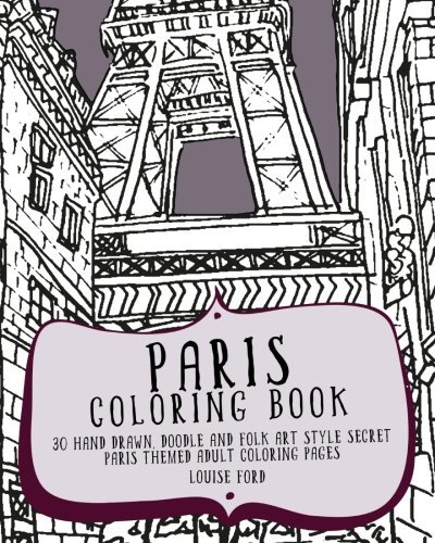 1: Paris Coloring Book: 30 Hand Drawn, Doodle and Folk Art Style Secret Paris Themed Adult Coloring Pages (Travel Coloring Books) (Volume 1)