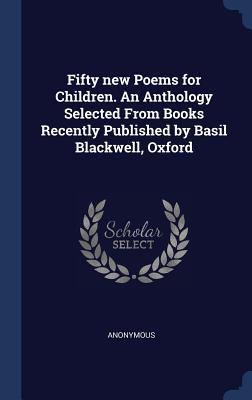 Fifty New Poems for Children. an Anthology Selected from Books Recently Published by Basil Blackwell, Oxford
