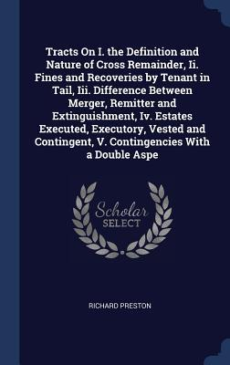Tracts on I. the Definition and Nature of Cross Remainder, II. Fines and Recoveries by Tenant in Tail, III. Difference Between Merger, Remitter and Extinguishment, IV. Estates Executed, Executory, Vested and Contingent, V. Contingencies with a Double Aspe