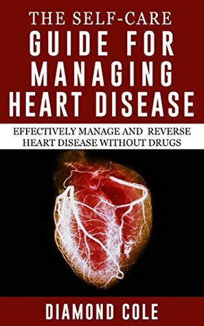 The Self-Care Guide for Managing Heart Disease: Effectively Manage and Reverse Heart Disease Without Drugs