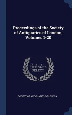 Proceedings of the Society of Antiquaries of London, Volumes 1-20