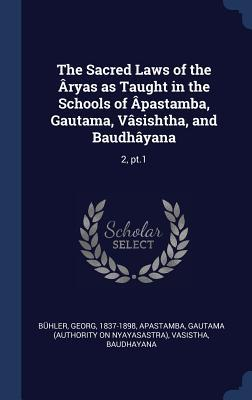The Sacred Laws of the �ryas as Taught in the Schools of �pastamba, Gautama, V�sishtha, and Baudh�yana: 2, Pt.1