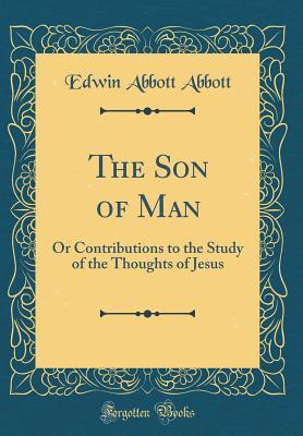 The Son of Man: Or Contributions to the Study of the Thoughts of Jesus