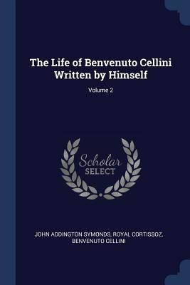 The Life of Benvenuto Cellini Written by Himself; Volume 2