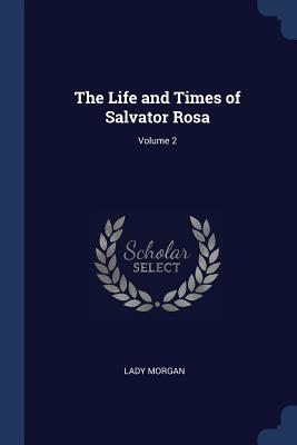 The Life and Times of Salvator Rosa; Volume 2