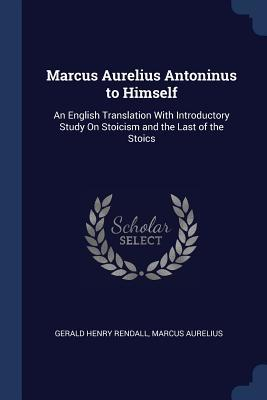Marcus Aurelius Antoninus to Himself: An English Translation with Introductory Study on Stoicism and the Last of the Stoics