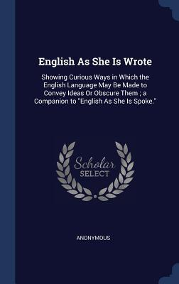 English as She Is Wrote: Showing Curious Ways in Which the English Language May Be Made to Convey Ideas or Obscure Them; A Companion to English as She Is Spoke.