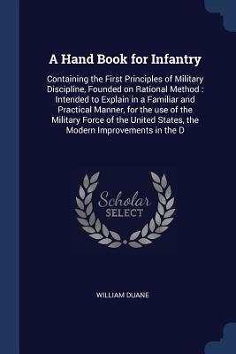 A Hand Book for Infantry: Containing the First Principles of Military Discipline, Founded on Rational Method: Intended to Explain in a Familiar and Practical Manner, for the Use of the Military Force of the United States, the Modern Improvements in the D