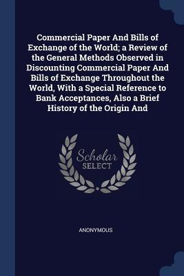 Commercial Paper and Bills of Exchange of the World; A Review of the General Methods Observed in Discounting Commercial Paper and Bills of Exchange Throughout the World, with a Special Reference to Bank Acceptances, Also a Brief History of the Origin and