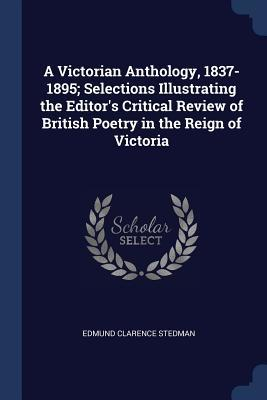 A Victorian Anthology, 1837-1895; Selections Illustrating the Editor's Critical Review of British Poetry in the Reign of Victoria