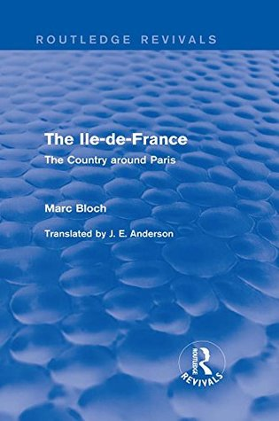 The Ile-de-France (Routledge Revivals): The Country around Paris: Volume 3 (Routledge Revivals: Selected Works of Marc Bloch)