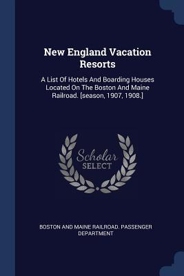New England Vacation Resorts: A List of Hotels and Boarding Houses Located on the Boston and Maine Railroad. [season, 1907, 1908.]