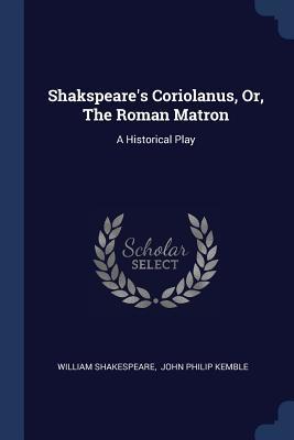Coriolanus, Or, the Roman Matron: A Historical Play