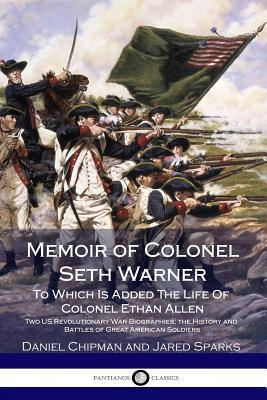 Memoir of Colonel Seth Warner: To Which Is Added the Life of Colonel Ethan Allen - Two Us Revolutionary War Biographies; The History and Battles of Great American Soldiers