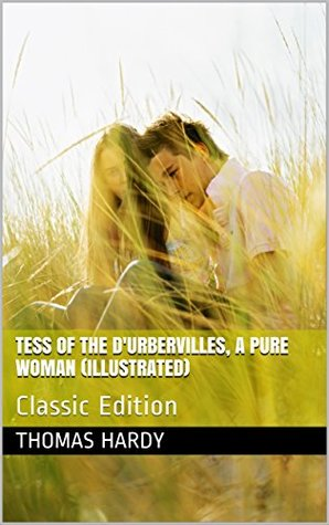 Tess of the d'Urbervilles, a Pure Woman (Illustrated): Classic Edition
