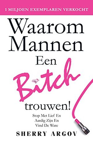 Waarom Mannen Een Bitch: Stop Met Lief en Aardig Zion En Vind De Ware / Why Men Marry Bitches - Dutch Edition