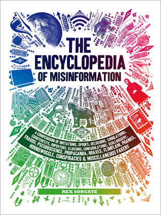 Encyclopedia of Misinformation: A Compendium of Imitations, Spoofs, Delusions, Simulations, Counterfeits, Impostors, Illusions, Confabulations, Skullduggery, Frauds, Pseudoscience, Propaganda, Hoaxes, Flimflam, Pranks, Hornswoggle, Conspiracies & Misce...