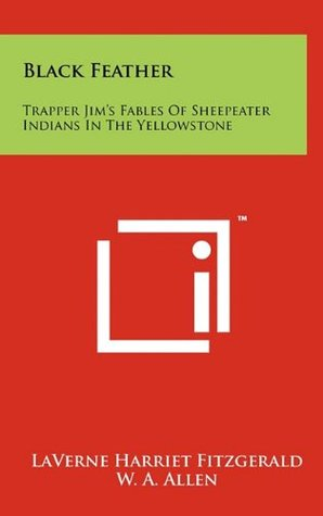 Black Feather: Trapper Jim's Fables Of Sheepeater Indians In The Yellowstone