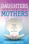 Daughters Betrayed by Their Mothers by Holli Kenley