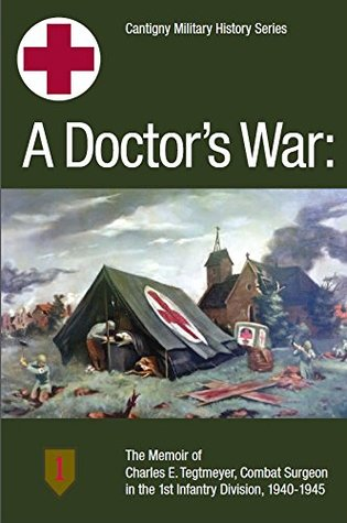 A Doctor's War: The Memoir of Charles E. Tegtmeyer, Combat Surgeon in the 1st Infantry Division,-