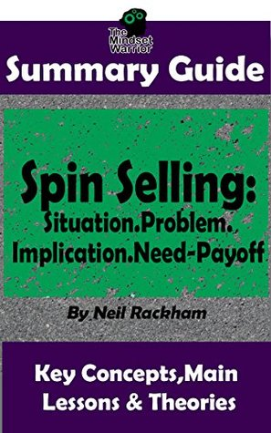 SUMMARY: Spin Selling: Situation.Problem.Implication.Need-Payoff: BY Neil Rackham | The MW Summary Guide