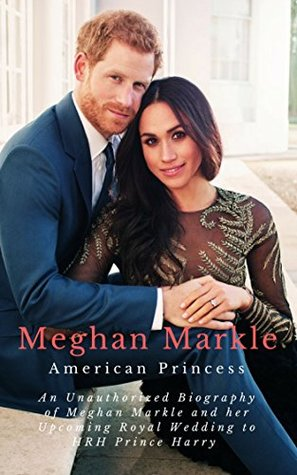 Meghan Markle, American Princess: An Unauthorized Biography of Meghan Markle and her Upcoming Royal Wedding to HRH Prince Harry