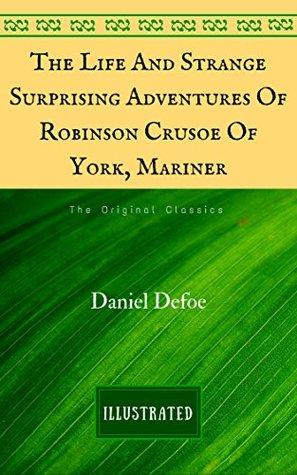 The Life And Strange Surprising Adventures Of Robinson Crusoe Of York, Mariner: The Original Classics - Illustrated