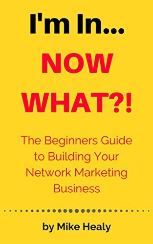 I'm In, Now What?: The beginners guide to building your network marketing business