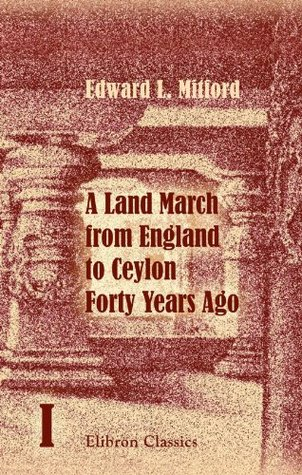 A Land March from England to Ceylon Forty Years Ago: Through Dalmatia, Montenegro, Turkey, Asia Minor, Syria, Palestine, Assyria, Persia, Afghanistan, ... of Which 7000 Miles on Horseback. Volume 1