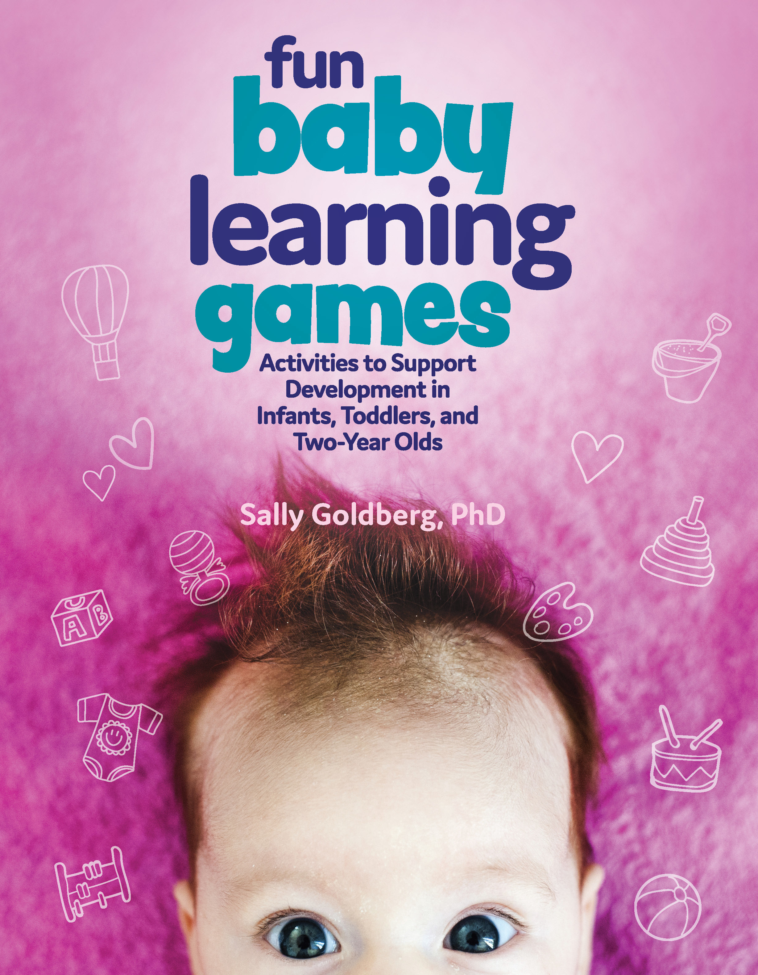 Fun Baby Learning Games: Activities to Support Development in Infants, Toddlers, and Two-Year-Olds