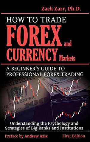 How To Trade Forex And Currency Markets A Beginner S Guide Professional Trading Understanding The Psychology Strategies Of Banks
