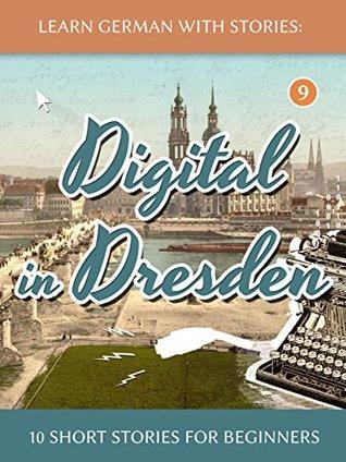Learn German With Stories: Digital in Dresden - 10 Short Stories For Beginners (Dino lernt Deutsch 9)