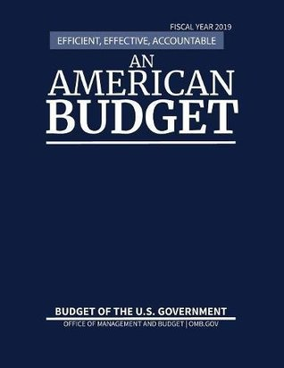 Budget of the United States, Fiscal Year 2019: Efficient, Effective, Accountable An American Budget