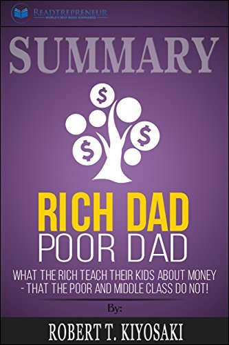 Summary: Rich Dad Poor Dad: What The Rich Teach Their Kids About Money - That The Poor And Middle Class Do Not!