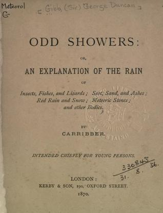 Odd Showers: Or, an Explanation of the Rain of Insects, Fishes, and Lizards; Soot, Sand, and Ashes; Red Rain and Snow; Meteoric Stones; And Other Bodies, by Carribber; Intended Chiefly for Young Persons