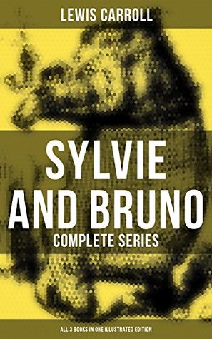 Sylvie and Bruno - Complete Series (All 3 Books in One Illustrated Edition): Sylvie and Bruno, Sylvie and Bruno Concluded, Bruno's Revenge and Other Stories