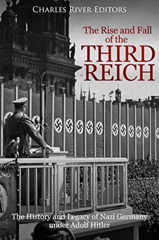 The Rise and Fall of the Third Reich: The History and Legacy of Nazi Germany under Adolf Hitler