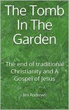 The Tomb In The Garden: The end of traditional Christianity and A Gospel of Jesus