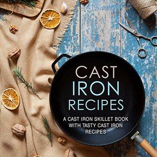 Cast Iron Recipes: A Cast Iron Skillet Book with Tasty Cast Iron Recipes