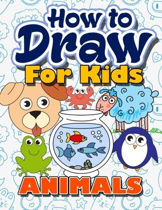 How to Draw for Kids: How to Draw Animals for Kids: A Fun Step by Step Drawing Book for Kawaii Cute Pets, Dogs, Cats, Birds, Fishes, Horses, Bears, Dragons and More Zoo Characters (Easy Beginners Book for Kids Ages 3-5, 6-8, 9-12, Boys, Girls, Teens & Adu