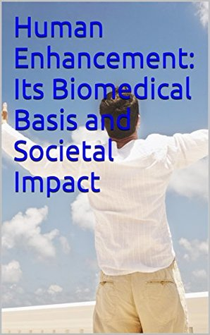 Human Enhancement: Its Biomedical Basis and Societal Impact (Essays on Science, Technology and Public Policy Book 3)