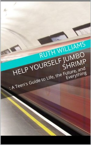 Help Yourself Jumbo Shrimp: A Teen's Guide to Life, the Future, and Everything